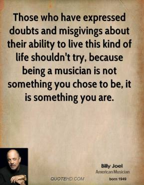 Those who have expressed doubts and misgivings about their ability to live this kind of life shouldn't try, because being a musician is not something you chose to be, it is something you are.