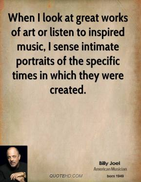 Billy Joel - When I look at great works of art or listen to inspired music, I sense intimate portraits of the specific times in which they were created.