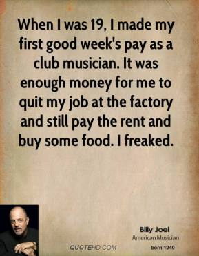 When I was 19, I made my first good week's pay as a club musician. It was enough money for me to quit my job at the factory and still pay the rent and buy some food. I freaked.