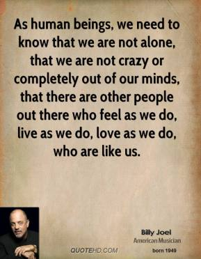 Billy Joel - As human beings, we need to know that we are not alone, that we are not crazy or completely out of our minds, that there are other people out there who feel as we do, live as we do, love as we do, who are like us.
