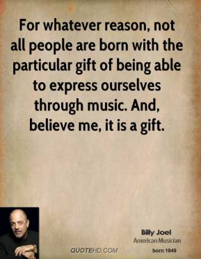 For whatever reason, not all people are born with the particular gift of being able to express ourselves through music. And, believe me, it is a gift.