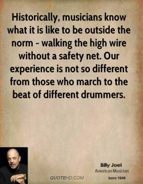 Billy Joel - Historically, musicians know what it is like to be outside the norm - walking the high wire without a safety net. Our experience is not so different from those who march to the beat of different drummers.