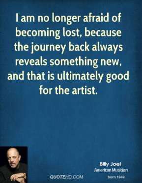 Billy Joel - I am no longer afraid of becoming lost, because the journey back always reveals something new, and that is ultimately good for the artist.