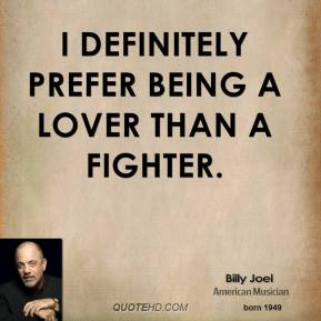 I definitely prefer being a lover than a fighter.