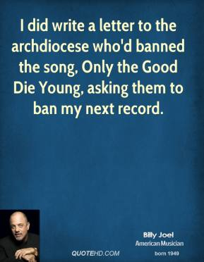 Billy Joel - I did write a letter to the archdiocese who'd banned the song, Only the Good Die Young, asking them to ban my next record.