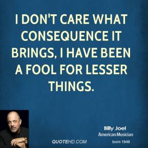 I don't care what consequence it brings, I have been a fool for lesser things.
