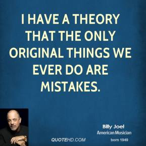 Billy Joel - I have a theory that the only original things we ever do are mistakes.