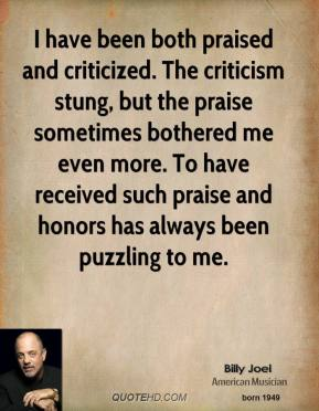 Billy Joel - I have been both praised and criticized. The criticism stung, but the praise sometimes bothered me even more. To have received such praise and honors has always been puzzling to me.