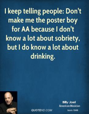 I keep telling people: Don't make me the poster boy for AA because I don't know a lot about sobriety, but I do know a lot about drinking.