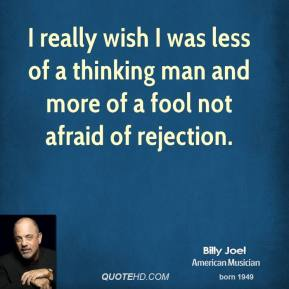 Billy Joel - I really wish I was less of a thinking man and more of a fool not afraid of rejection.