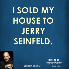 Billy Joel - I sold my house to Jerry Seinfeld.