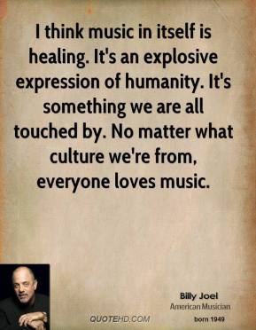Billy Joel - I think music in itself is healing. It's an explosive expression of humanity. It's something we are all touched by. No matter what culture we're from, everyone loves music.
