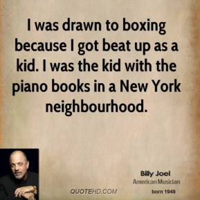 Billy Joel - I was drawn to boxing because I got beat up as a kid. I was the kid with the piano books in a New York neighbourhood.