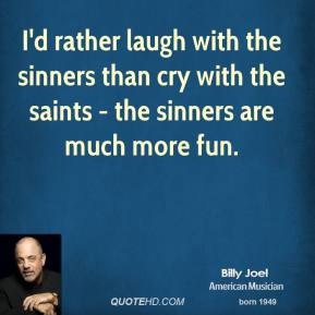 Billy Joel - I'd rather laugh with the sinners than cry with the saints - the sinners are much more fun.