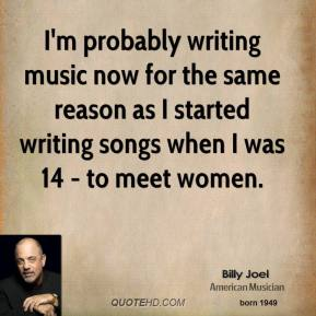 Billy Joel - I'm probably writing music now for the same reason as I started writing songs when I was 14 - to meet women.