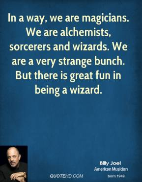 In a way, we are magicians. We are alchemists, sorcerers and wizards. We are a very strange bunch. But there is great fun in being a wizard.