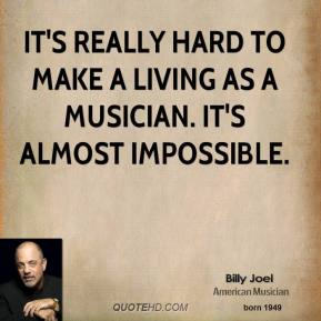 Billy Joel - It's really hard to make a living as a musician. It's almost impossible.