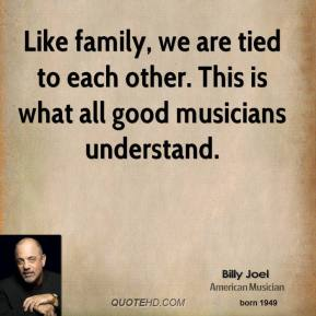 Billy Joel - Like family, we are tied to each other. This is what all good musicians understand.