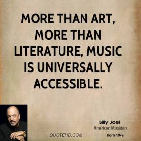 Billy Joel - More than art, more than literature, music is universally accessible.
