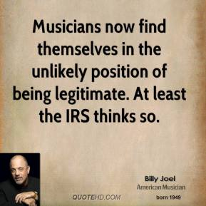 Billy Joel - Musicians now find themselves in the unlikely position of being legitimate. At least the IRS thinks so.