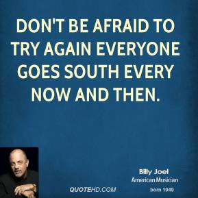 Don't be afraid to try again Everyone goes south Every now and then.