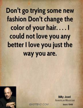 Don't go trying some new fashion Don't change the color of your hair. . . . I could not love you any better I love you just the way you are.