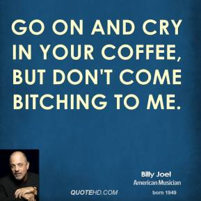 Go on and cry in your coffee, but don't come bitching to me.