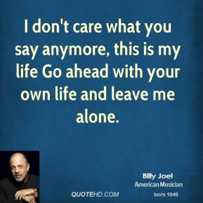 Billy Joel - I don't care what you say anymore, this is my life Go ahead with your own life and leave me alone.