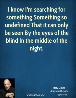 I know I'm searching for something Something so undefined That it can only be seen By the eyes of the blind In the middle of the night.