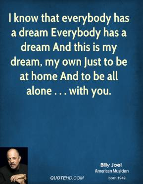 I know that everybody has a dream Everybody has a dream And this is my dream, my own Just to be at home And to be all alone . . . with you.