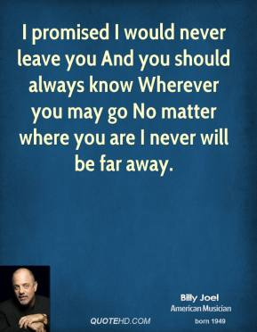 Billy Joel - I promised I would never leave you And you should always know Wherever you may go No matter where you are I never will be far away.