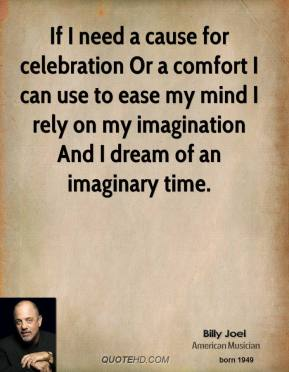 If I need a cause for celebration Or a comfort I can use to ease my mind I rely on my imagination And I dream of an imaginary time.