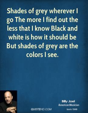 Billy Joel - Shades of grey wherever I go The more I find out the less that I know Black and white is how it should be But shades of grey are the colors I see.
