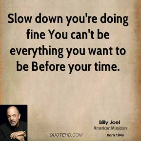 Billy Joel - Slow down you're doing fine You can't be everything you want to be Before your time.