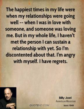 The happiest times in my life were when my relationships were going well -- when I was in love with someone, and someone was loving me. But in my whole life, I haven't met the person I can sustain a relationship with yet. So I'm discontented about that. I'm angry with myself. I have regrets.