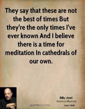They say that these are not the best of times But they're the only times I've ever known And I believe there is a time for meditation In cathedrals of our own.
