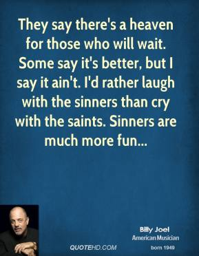 Billy Joel - They say there's a heaven for those who will wait. Some say it's better, but I say it ain't. I'd rather laugh with the sinners than cry with the saints. Sinners are much more fun...