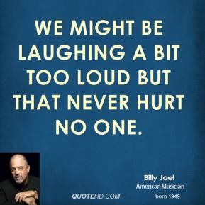 Billy Joel - We might be laughing a bit too loud But that never hurt no one.