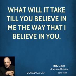 Billy Joel - What will it take till you believe in me The way that I believe in you.