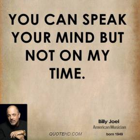 Billy Joel - You can speak your mind But not on my time.