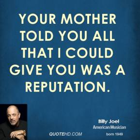 Billy Joel - Your mother told you all that I could give you was a reputation.