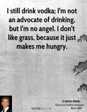 Calvin Klein - I still drink vodka; I'm not an advocate of drinking, but I'm no angel. I don't like grass, because it just makes me hungry.