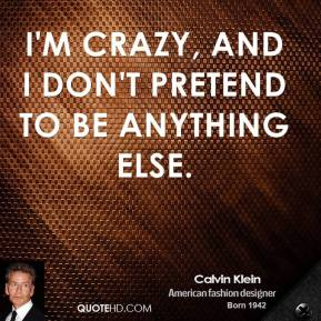 Calvin Klein - I'm crazy, and I don't pretend to be anything else.