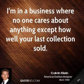 Calvin Klein - I'm in a business where no one cares about anything except how well your last collection sold.