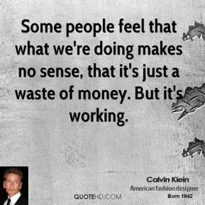 Some people feel that what we're doing makes no sense, that it's just a waste of money. But it's working.