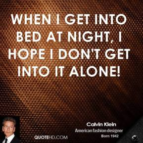 Calvin Klein - When I get into bed at night, I hope I don't get into it alone!