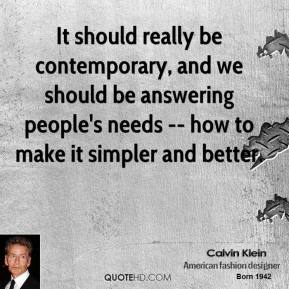 Calvin Klein - It should really be contemporary, and we should be answering people's needs -- how to make it simpler and better.