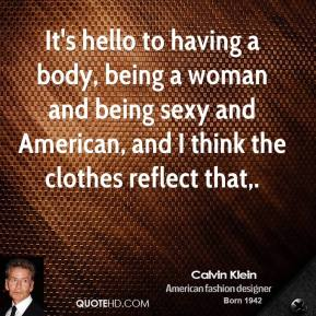 Calvin Klein - It's hello to having a body, being a woman and being sexy and American, and I think the clothes reflect that.