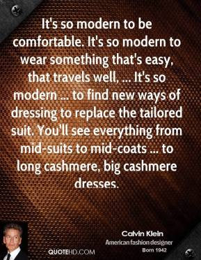 Calvin Klein - It's so modern to be comfortable. It's so modern to wear something that's easy, that travels well, ... It's so modern ... to find new ways of dressing to replace the tailored suit. You'll see everything from mid-suits to mid-coats ... to long cashmere, big cashmere dresses.