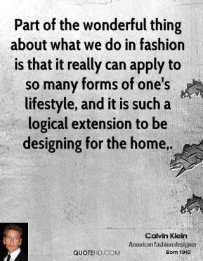 Calvin Klein - Part of the wonderful thing about what we do in fashion is that it really can apply to so many forms of one's lifestyle, and it is such a logical extension to be designing for the home.